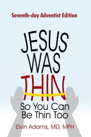 Jesus Was Thin So You Can Be Thin Too - Seventh-day Adventist Edition ebook by Elvin Adams, MD, MPH