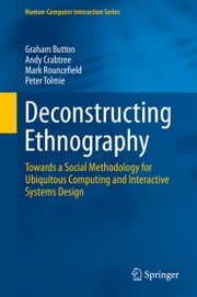 Deconstructing Ethnography - Towards a Social Methodology for Ubiquitous Computing and Interactive Systems Design ebook by Graham Button,Andy Crabtree,Mark Rouncefield,Peter Tolmie