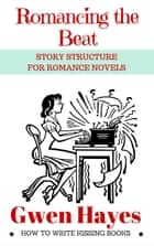 Romancing the Beat: Story Structure for Romance Novels - How to Write Kissing Books, #1 電子書 by Gwen Hayes