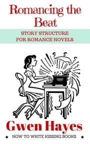 Romancing the Beat: Story Structure for Romance Novels - How to Write Kissing Books, #1 ebook by Gwen Hayes