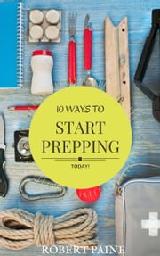 10 Ways to Start Prepping Today ebook by Robert Paine