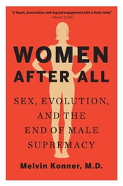 Women After All: Sex, Evolution, and the End of Male Supremacy ebook by Melvin Konner, M.D.