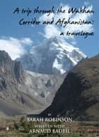 A Trip through the Walhan Corridor and Afghanistan: A travelogue ebook by Sarah Robinson and Arnaud Baubil