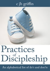 Practices of Discipleship - An alphabetical list of do's and don'ts ebook by c jh griffin
