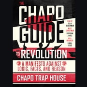 The Chapo Guide to Revolution - A Manifesto Against Logic, Facts, and Reason audiobook by Chapo Trap House