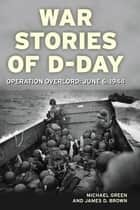 War Stories of D-Day: Operation Overlord: June 6, 1944 - Operation Overlord: June 6, 1944 ebook by Michael Green, James D. Brown