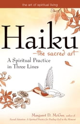 Haiku--The Sacred Art: A Spiritual Practice in Three Lines ebook by Margaret D. McGee