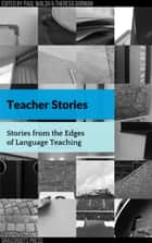 Teacher Stories: Stories from the Edges of Language Teaching ebook by