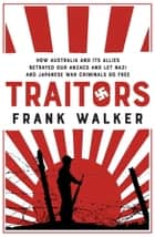 Traitors - How Australia and its Allies betrayed our ANZACs and let Nazi and Japanese War Criminals Go Free ebook by Frank Walker