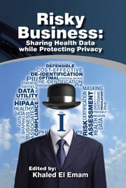 Risky Business: Sharing Health Data while Protecting Privacy ebook by Edited by: Khaled El Emam