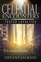 Celestial Encounters: Tested Loyalties ebook by Tiffany Jackson