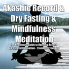 Akashic Record & Dry Fasting & Mindfulness Meditation for Beginners: Guide to Opening Record & Peaceful Relaxation - Transform Your Life audiobook by Greenleatherr