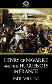 Henry of Navarre and the Huguenots in France ebook by Paul Willert