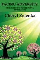 Facing Adversity: Thoughts of Wisdom, Praise, and Promise ebook by Cheryl Zelenka