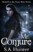 Mr. Conjure - The Scary Mary Series, #6 ebook by S.A. Hunter