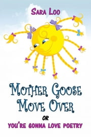 Mother Goose Move Over: or you're gonna love poetry ebook by Sara Loo