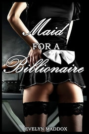 Maid for a Billionaire (BDSM Erotica) ebook by Evelyn Maddox