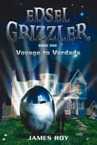 Edsel Grizzler - Voyage to Verdada ebook by James Roy