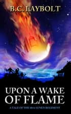 Upon a Wake of Flame - A Tale of the 10th Lunen Regiment e-kirjat by B.C. Laybolt