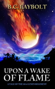 Upon a Wake of Flame - A Tale of the 10th Lunen Regiment ebook by B.C. Laybolt