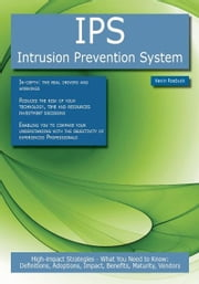 IPS - Intrusion Prevention System: High-impact Strategies - What You Need to Know: Definitions, Adoptions, Impact, Benefits, Maturity, Vendors ebook by Roebuck, Kevin