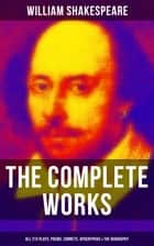 The Complete Works of William Shakespeare - All 213 Plays, Poems, Sonnets, Apocryphas & The Biography - Including Hamlet, Romeo and Juliet, King Lear, A Midsummer Night's Dream, Macbeth, The Tempest & Othello ebook by William Shakespeare