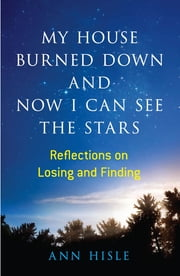 My House Burned Down and Now I Can See the Stars - Reflections on Losing and Finding ebook by Ann Hisle