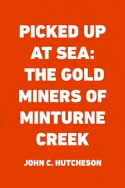 Picked up at Sea: The Gold Miners of Minturne Creek ebook by John C. Hutcheson