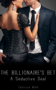 The Billionaire's Bet (#1) - A Seductive Deal ebook by Clarissa Wild