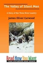 The Valley Of Silent Men: A Story Of The Three River Country ebook by Curwood James Oliver