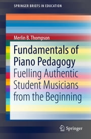 Fundamentals of Piano Pedagogy - Fuelling Authentic Student Musicians from the Beginning 電子書籍 by Merlin B. Thompson
