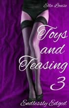 Toys and Teasing 3 (Endlessly Edged) - Toys and Teasing, #3 ebook by Ella Louise