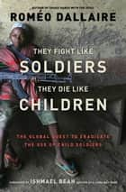 They Fight Like Soldiers, They Die Like Children ebook by Roméo Dallaire