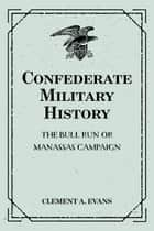 Confederate Military History: The Bull Run or Manassas Campaign ebook by Clement A. Evans