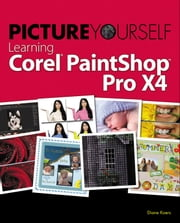 Picture Yourself Learning Corel PaintShop Photo Pro X4, 3rd ed. ebook by Koers