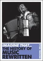 Imagine That - Music - The History of Music Rewritten ebook by Michael Sells