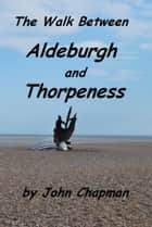 The Walk Between Aldeburgh and Thorpeness (Everything You Need to Know) ebook by John Chapman