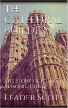 The Cathedral Builders ebook by Leader Scott