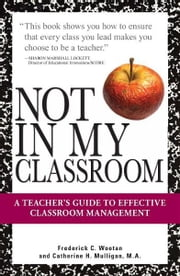 Not In My Classroom!: A Teacher's Guide to Effective Classroom Management ebook by Frederick C. Wootan,Catherine H. Mulligan