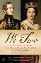 We Two - Victoria and Albert: Rulers, Partners, Rivals ebook by Gillian Gill