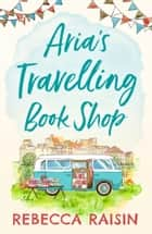 Aria's Travelling Book Shop: An utterly uplifting, laugh out loud romantic comedy for 2020! ebook by Rebecca Raisin
