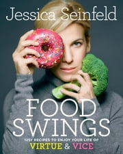 Food Swings - 125+ Recipes to Enjoy Your Life of Virtue & Vice ebook by Jessica Seinfeld