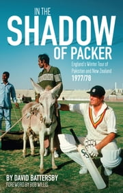 In the Shadow of Packer - England's Winter Tour of Pakistan and New Zealand 1977/78 ebook by David Battersby