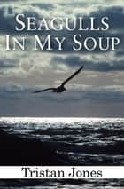 Seagulls in My Soup 電子書 by Tristan Jones