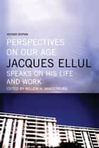 Perspectives on Our Age: Jacques Ellul Speaks on his Life and Work - Jacques Ellul Speaks on his Life and Work ebook by Willem Vanderburg, Jacques Ellul