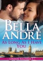 As Long As I Have You (London Sullivans 1) ebook by Bella Andre