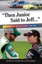 """Then Junior Said to Jeff. . ."" - The Greatest NASCAR Stories Ever Told ebook by Jim McLaurin, David Poole, Tom Gillispie"