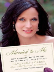 Married to Me - How Committing to Myself Led to Triumph After Divorce ebook by Dayanara Torres,Jeannette Torres-Alvarez