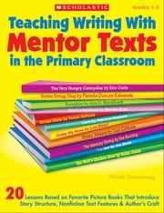 Teaching Writing With Mentor Texts in the Primary Classroom: 20 Lessons Based on Favorite Picture Books That Introduce Story Structure, Nonfiction Tex ebook by Groeneweg, Nicole