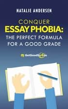 Conquer Essay Phobia: The Perfect Formula for a Good Grade ebook by Natalie Andersen,The GetGoodGrade Team